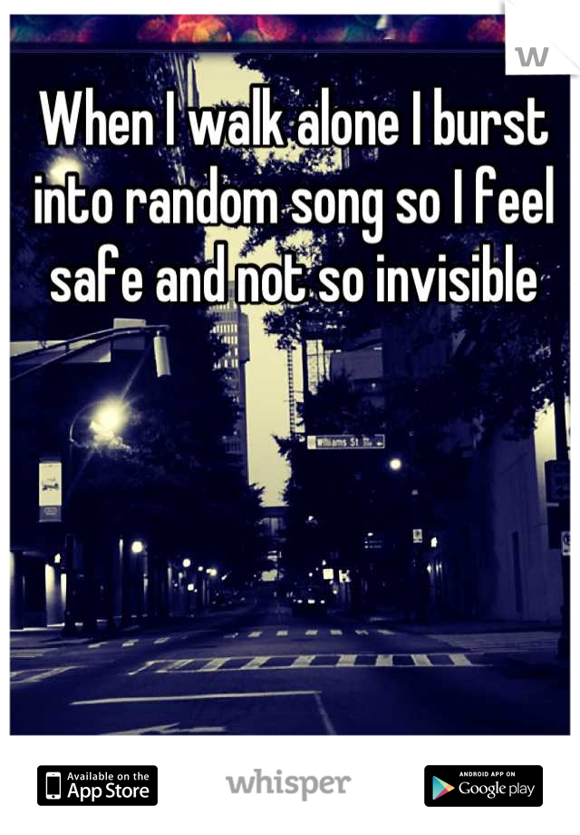 When I walk alone I burst into random song so I feel safe and not so invisible