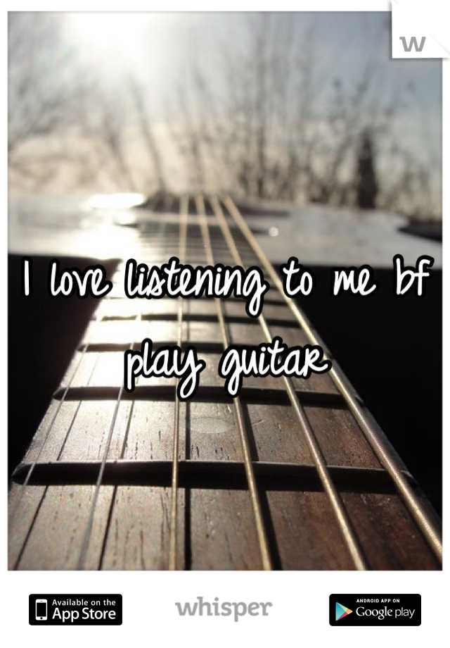 I love listening to me bf play guitar
