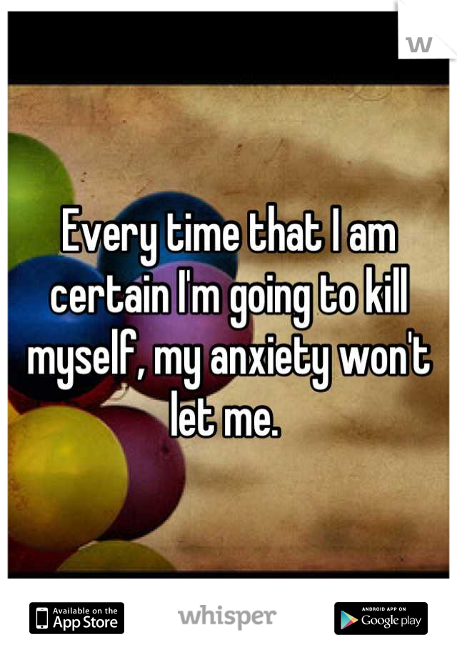 Every time that I am certain I'm going to kill myself, my anxiety won't let me.