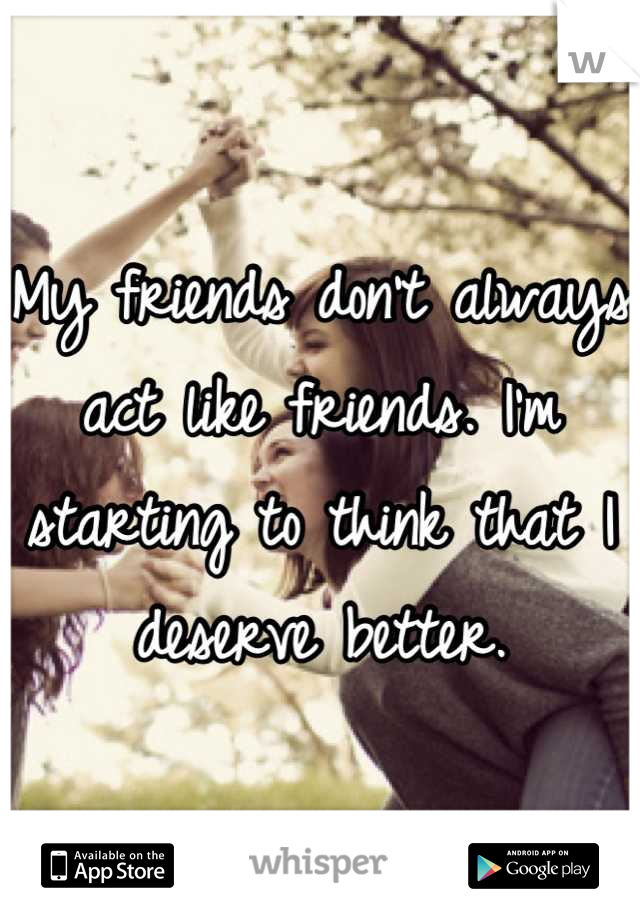 My friends don't always act like friends. I'm starting to think that I deserve better.
