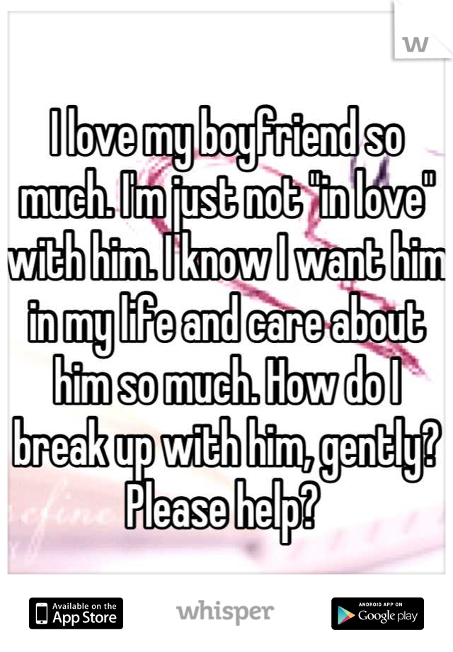 """I love my boyfriend so much. I'm just not """"in love"""" with him. I know I want him in my life and care about him so much. How do I break up with him, gently? Please help?"""