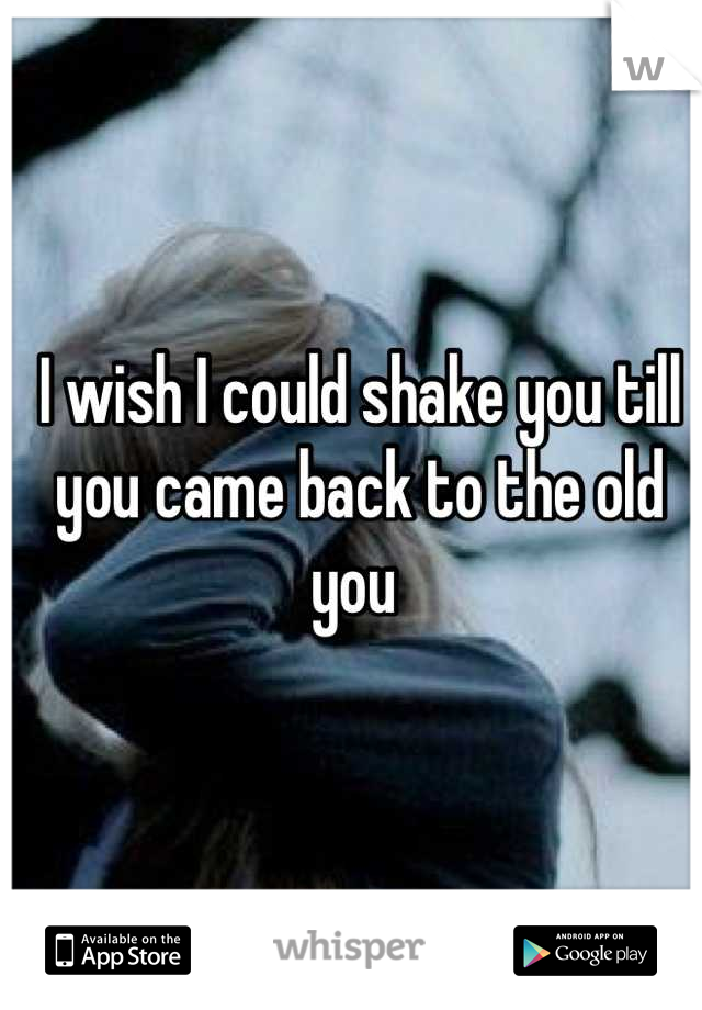 I wish I could shake you till you came back to the old you
