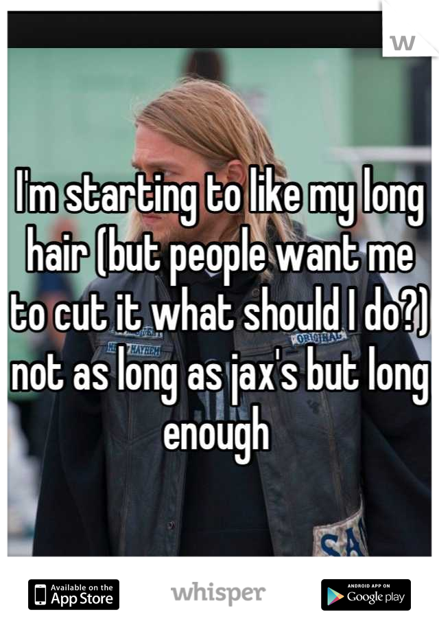 I'm starting to like my long hair (but people want me to cut it what should I do?)  not as long as jax's but long enough