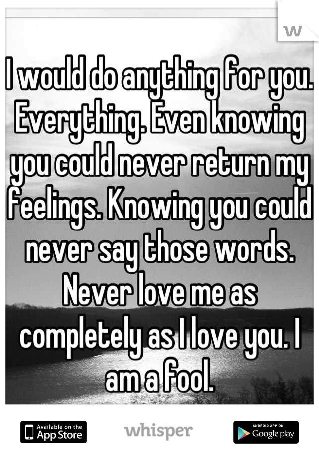 I would do anything for you. Everything. Even knowing you could never return my feelings. Knowing you could never say those words. Never love me as completely as I love you. I am a fool.