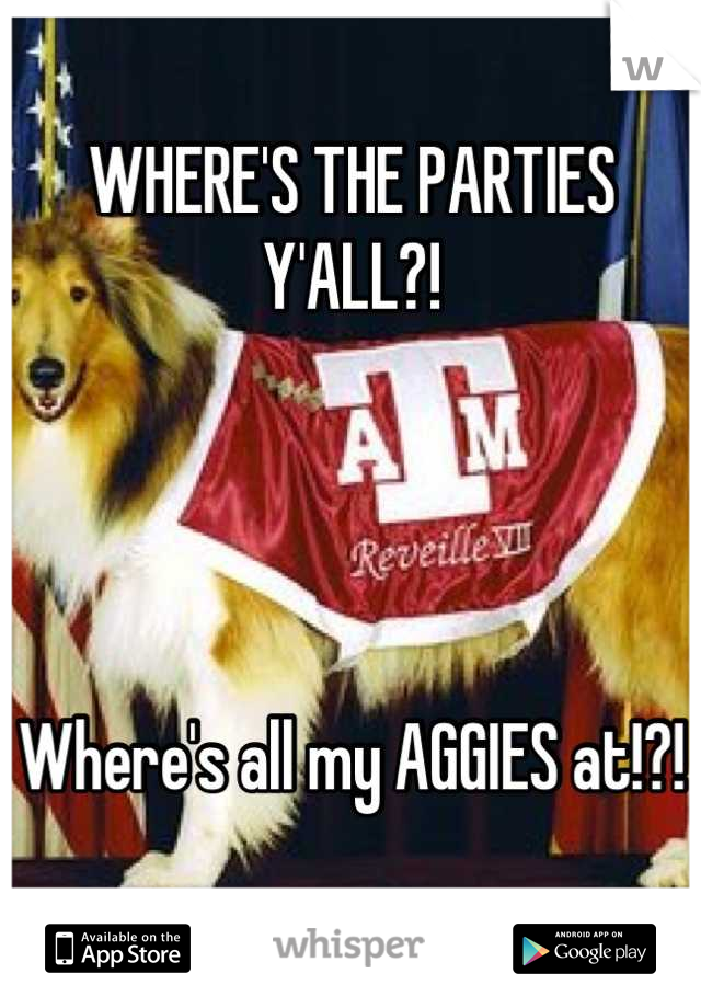 WHERE'S THE PARTIES Y'ALL?!     Where's all my AGGIES at!?!
