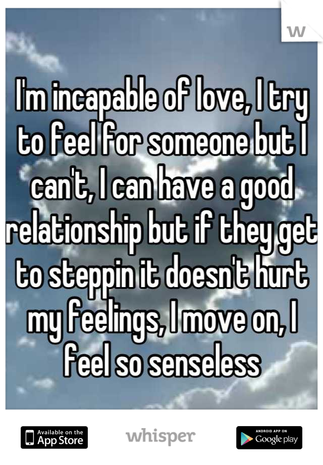 I'm incapable of love, I try to feel for someone but I can't, I can have a good relationship but if they get to steppin it doesn't hurt my feelings, I move on, I feel so senseless
