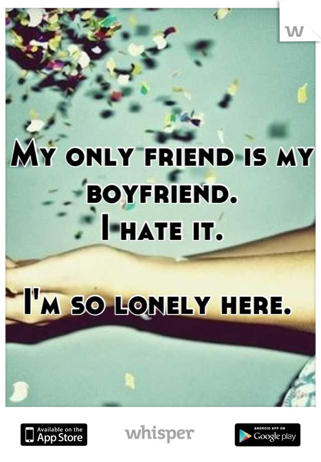 My only friend is my boyfriend.  I hate it.  I'm so lonely here.