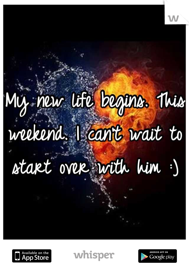 My new life begins. This weekend. I can't wait to start over with him :)