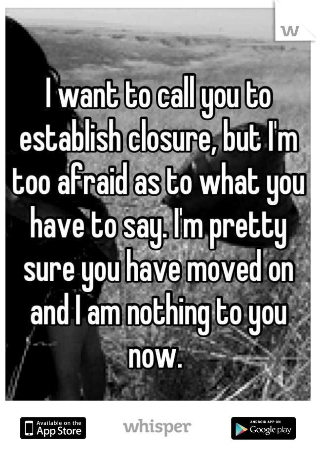 I want to call you to establish closure, but I'm too afraid as to what you have to say. I'm pretty sure you have moved on and I am nothing to you now.