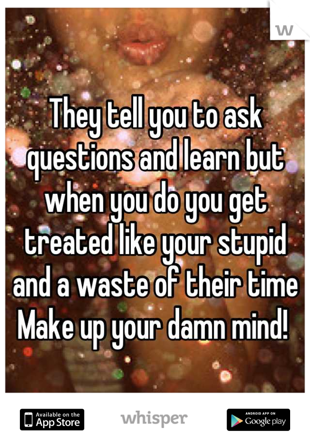 They tell you to ask questions and learn but when you do you get treated like your stupid and a waste of their time  Make up your damn mind!