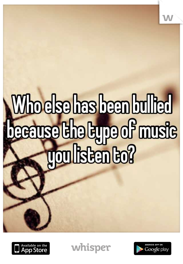 Who else has been bullied because the type of music you listen to?