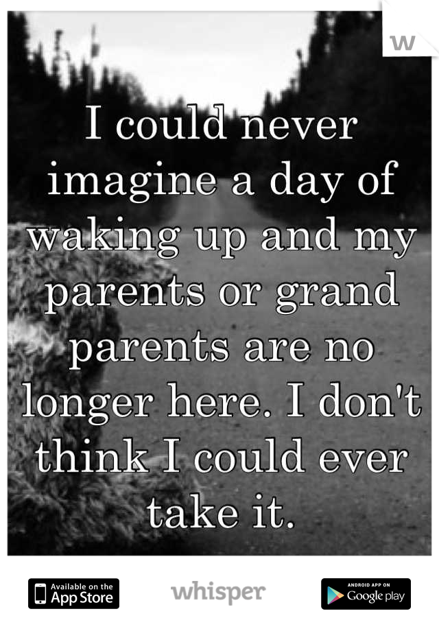 I could never imagine a day of waking up and my parents or grand parents are no longer here. I don't think I could ever take it.