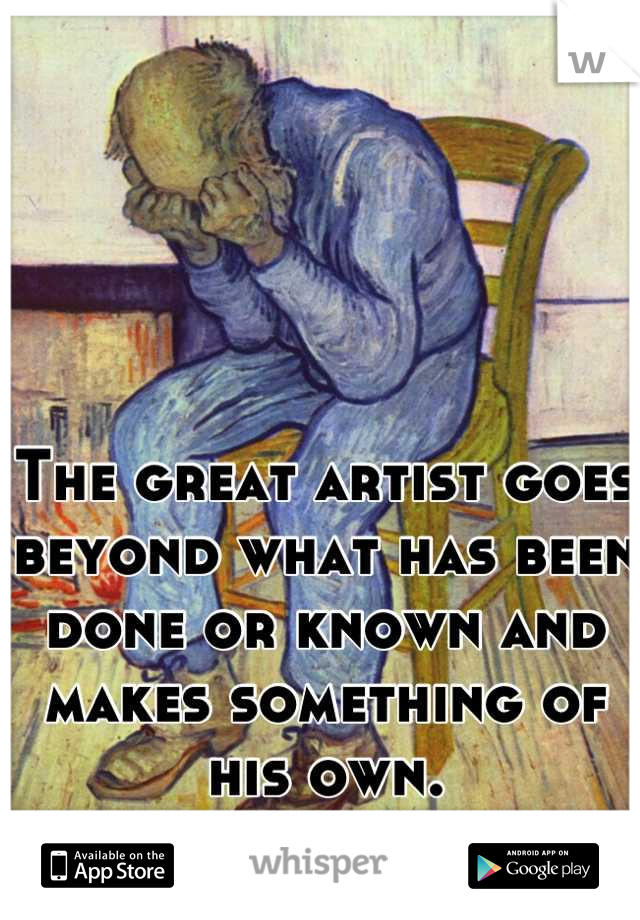The great artist goes beyond what has been done or known and makes something of his own.