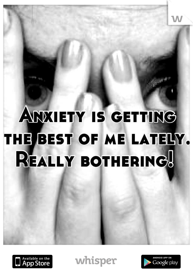Anxiety is getting the best of me lately. Really bothering!