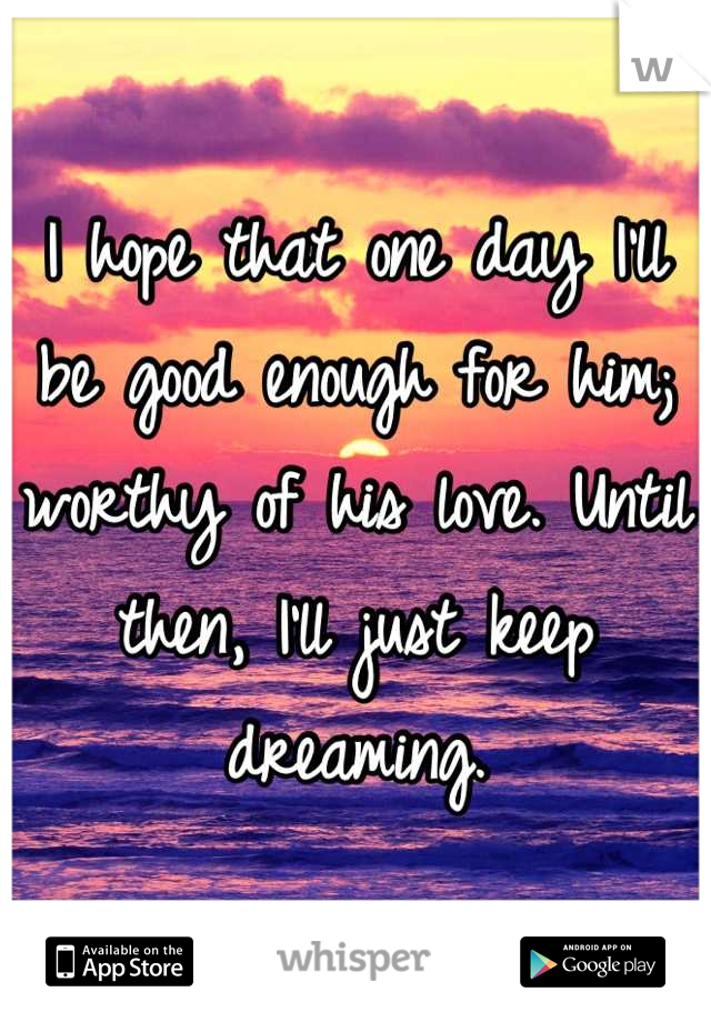 I hope that one day I'll be good enough for him; worthy of his love. Until then, I'll just keep dreaming.