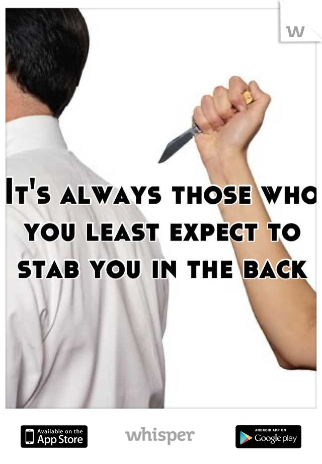 It's always those who you least expect to stab you in the back