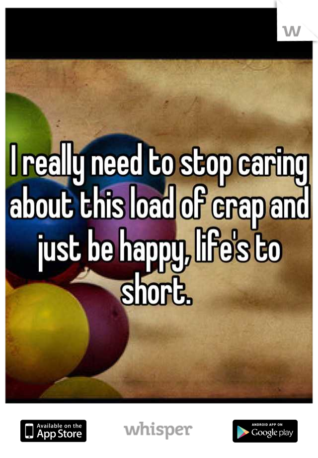 I really need to stop caring about this load of crap and just be happy, life's to short.