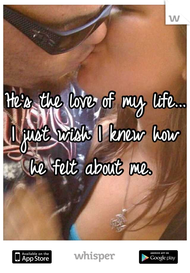 He's the love of my life... I just wish I knew how he felt about me.