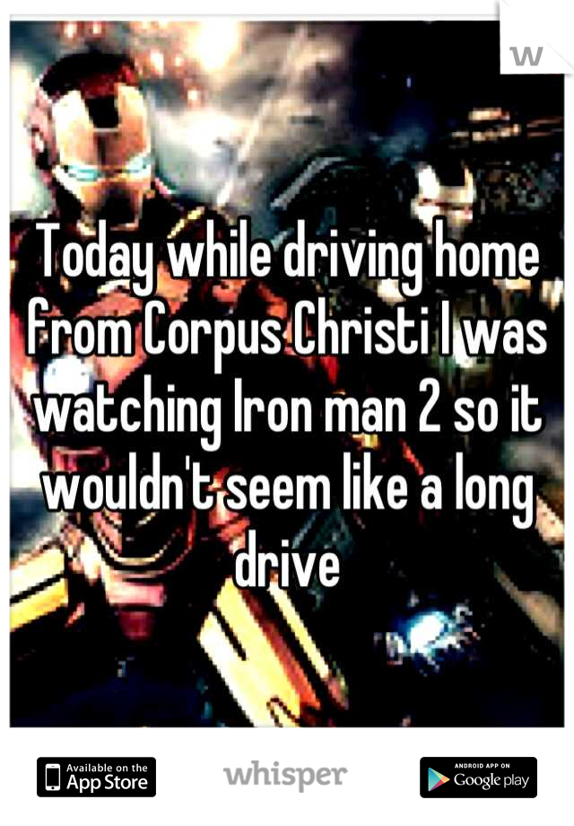 Today while driving home from Corpus Christi I was watching Iron man 2 so it wouldn't seem like a long drive
