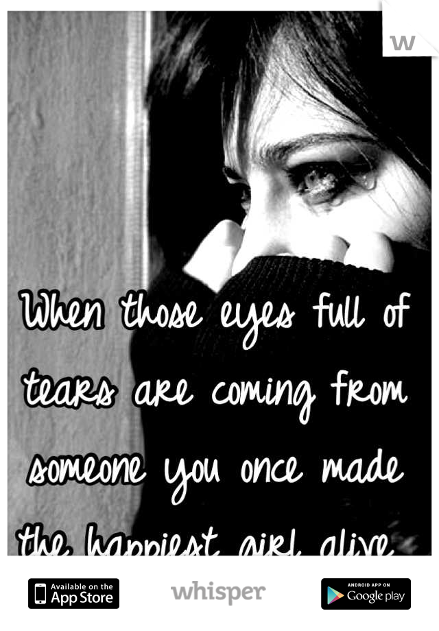 When those eyes full of tears are coming from someone you once made the happiest girl alive