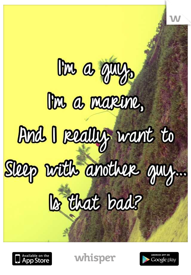 I'm a guy,  I'm a marine,  And I really want to Sleep with another guy... Is that bad?