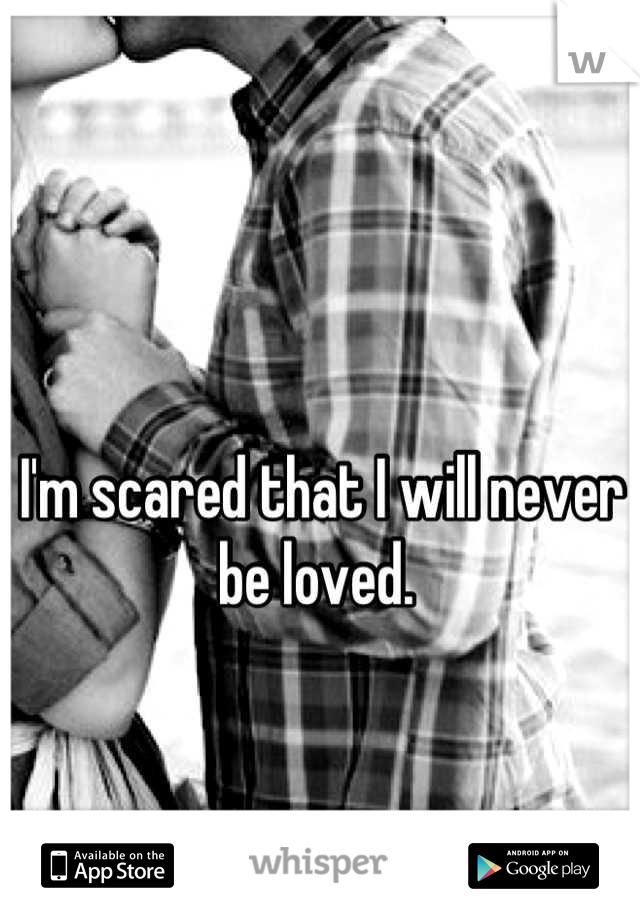 I'm scared that I will never be loved.