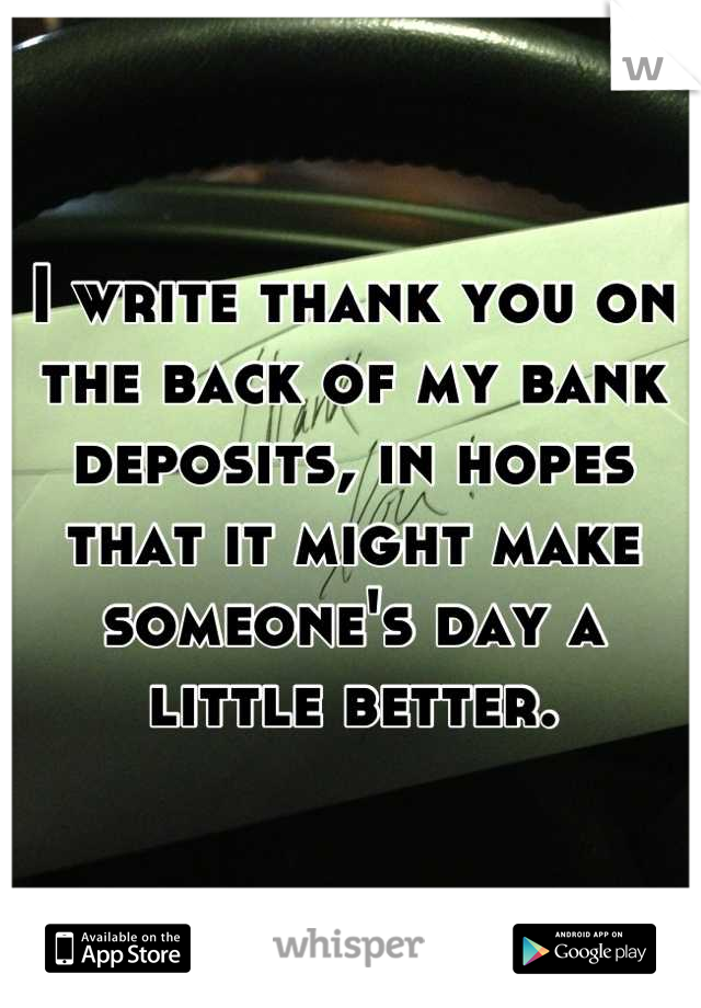 I write thank you on the back of my bank deposits, in hopes that it might make someone's day a little better.
