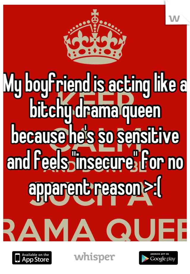 """My boyfriend is acting like a bitchy drama queen because he's so sensitive and feels """"insecure"""" for no apparent reason >:("""