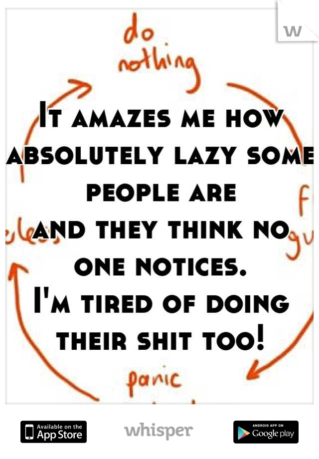 It amazes me how absolutely lazy some people are  and they think no one notices.  I'm tired of doing their shit too!