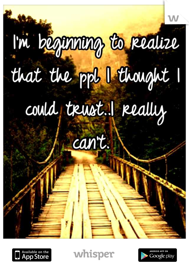 I'm beginning to realize that the ppl I thought I could trust..I really can't.