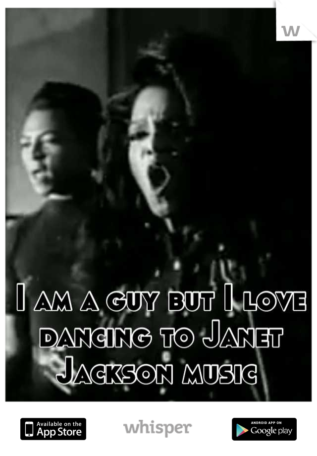 I am a guy but I love dancing to Janet Jackson music