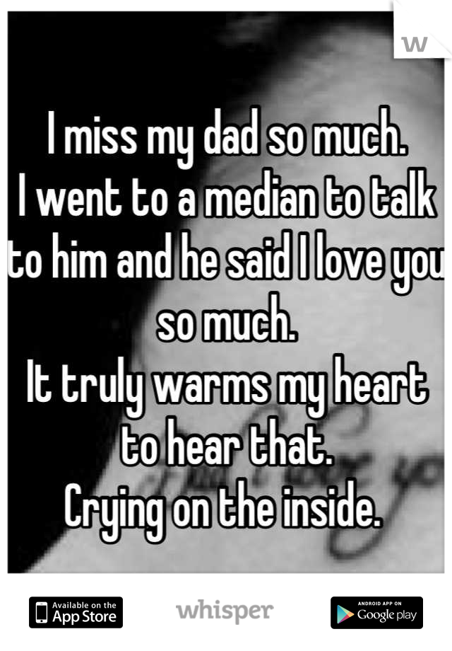 I miss my dad so much.  I went to a median to talk to him and he said I love you so much.  It truly warms my heart to hear that.  Crying on the inside.