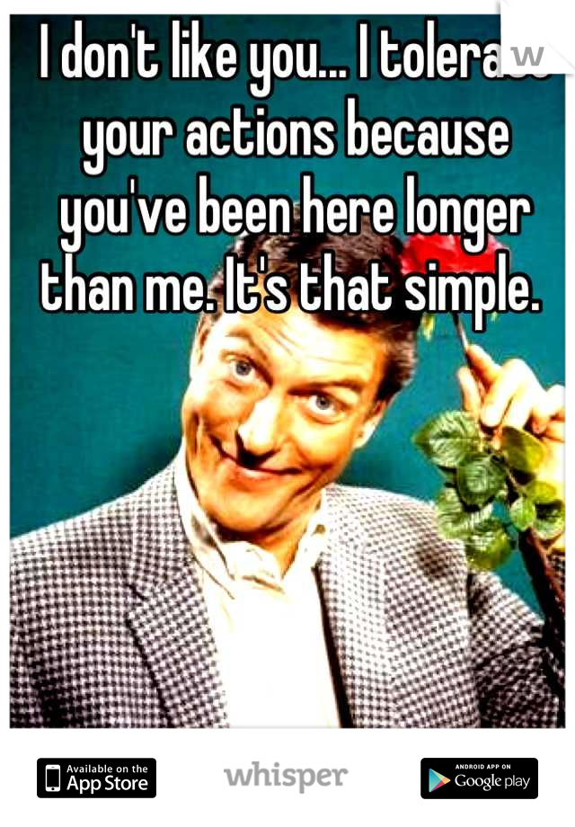 I don't like you... I tolerate your actions because you've been here longer than me. It's that simple.