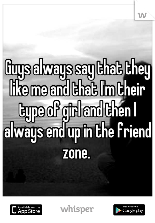Guys always say that they like me and that I'm their type of girl and then I always end up in the friend zone.