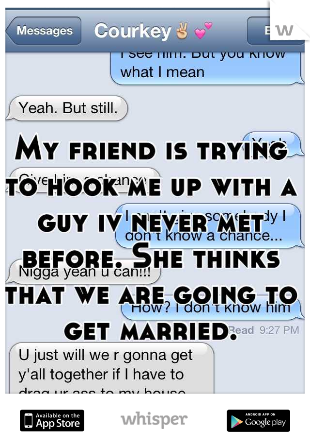 My friend is trying to hook me up with a guy iv never met before. She thinks that we are going to get married.
