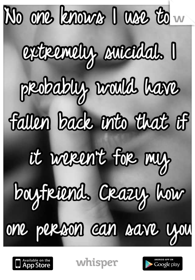 No one knows I use to be extremely suicidal. I probably would have fallen back into that if it weren't for my boyfriend. Crazy how one person can save you and not even know.