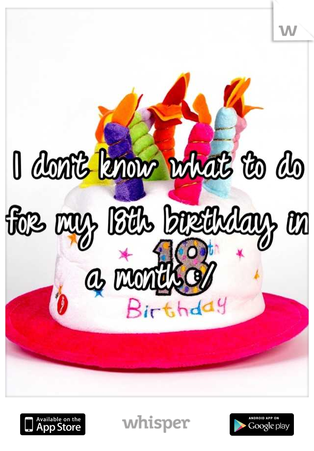 I don't know what to do for my 18th birthday in a month :/
