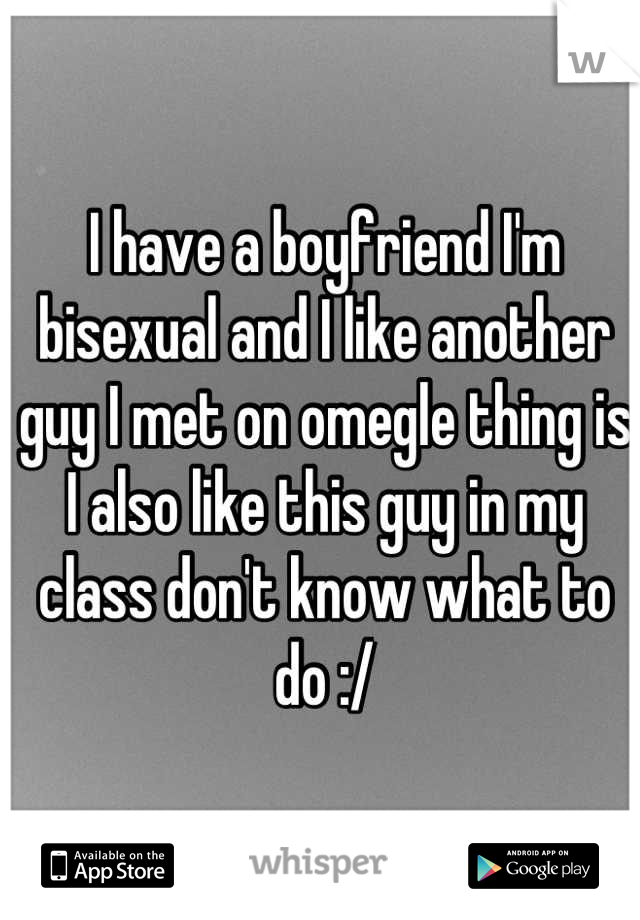 I have a boyfriend I'm bisexual and I like another guy I met on omegle thing is I also like this guy in my class don't know what to do :/