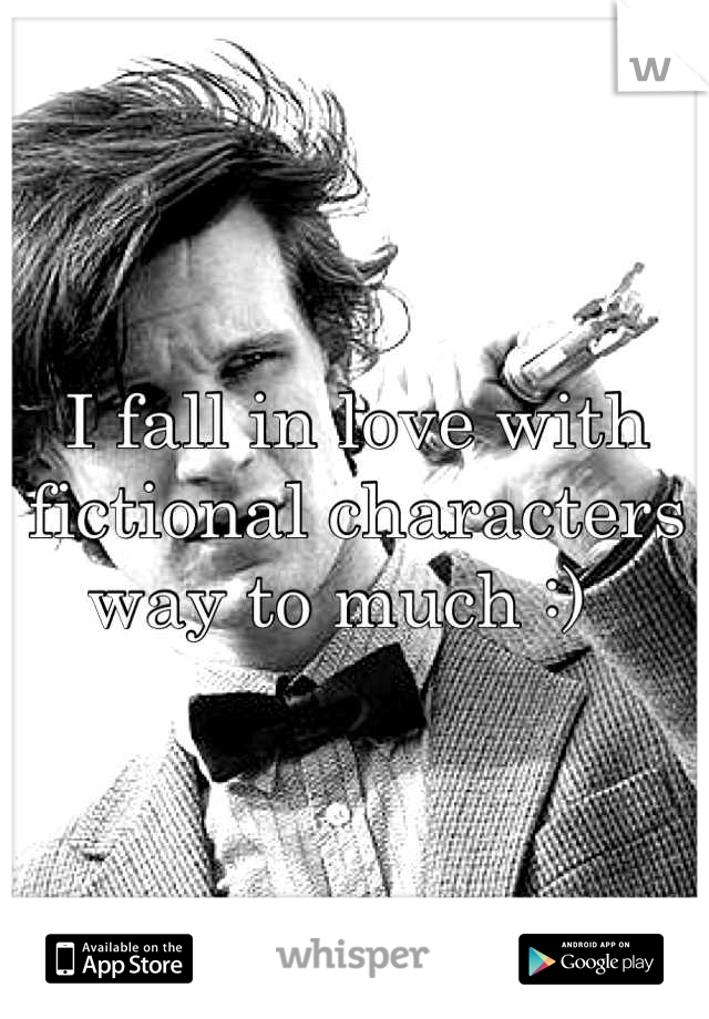 I fall in love with fictional characters way to much :)