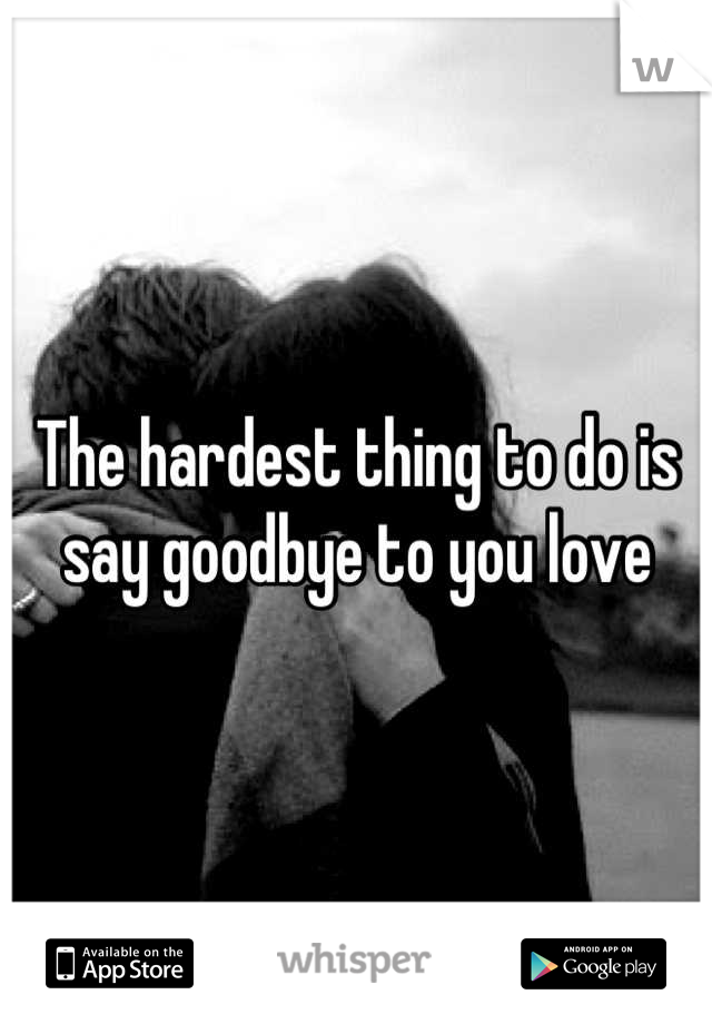 The hardest thing to do is say goodbye to you love