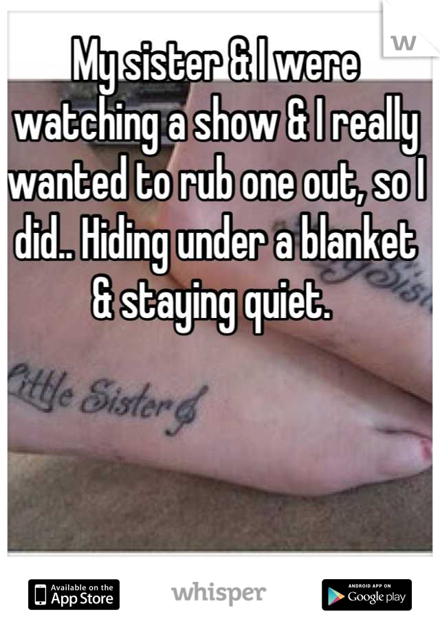 My sister & I were watching a show & I really wanted to rub one out, so I did.. Hiding under a blanket & staying quiet.