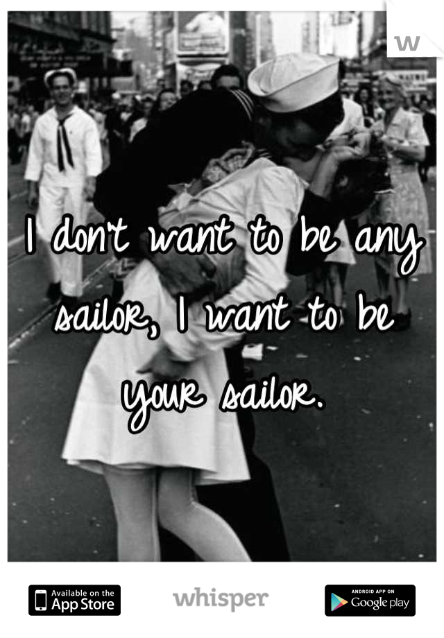 I don't want to be any sailor, I want to be your sailor.