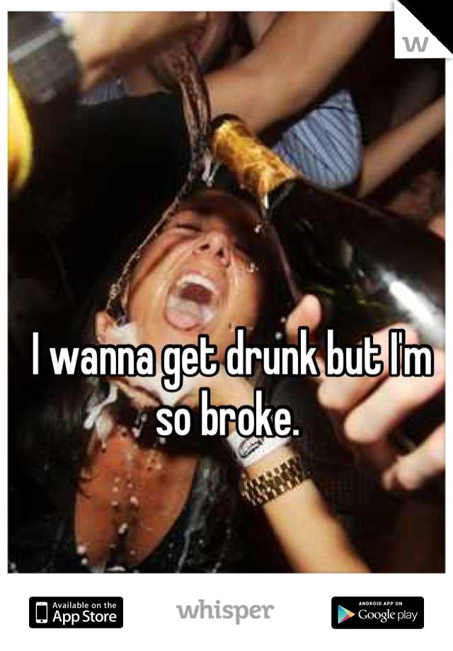 I wanna get drunk but I'm so broke.