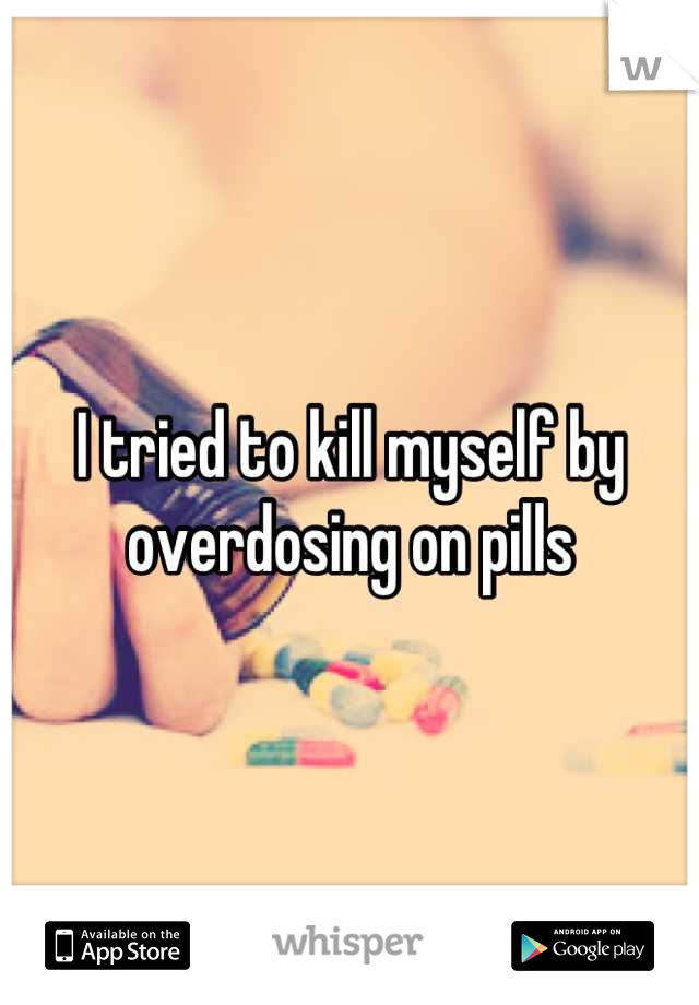 I tried to kill myself by overdosing on pills