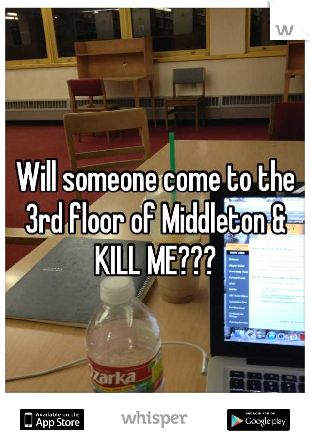 Will someone come to the 3rd floor of Middleton & KILL ME???