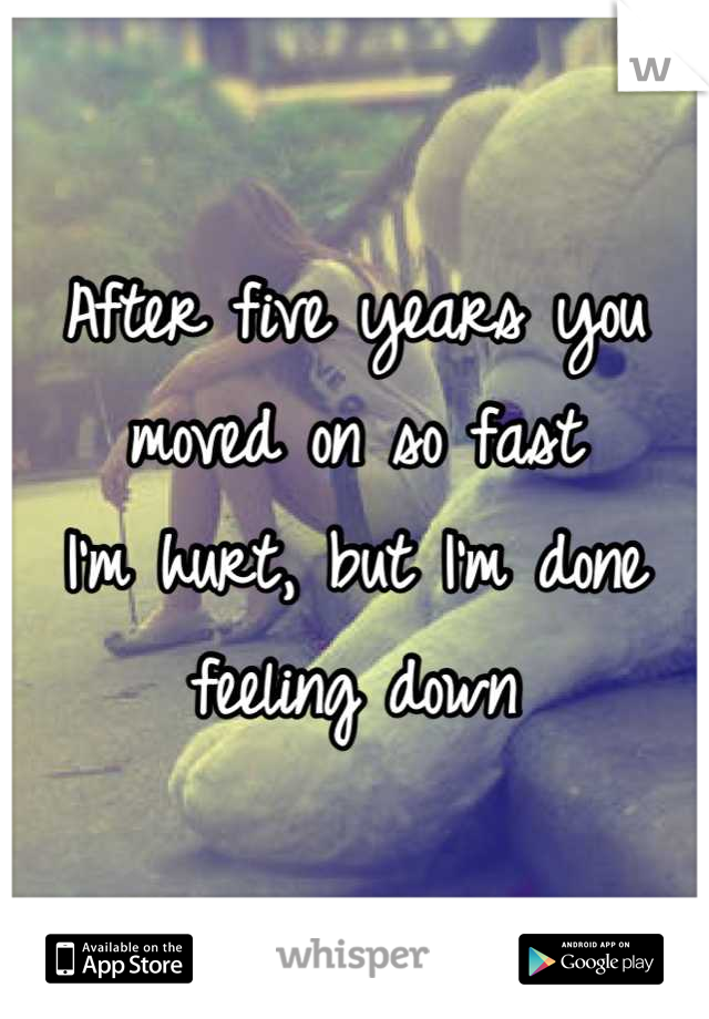 After five years you moved on so fast I'm hurt, but I'm done feeling down