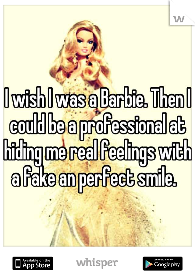 I wish I was a Barbie. Then I could be a professional at hiding me real feelings with a fake an perfect smile.