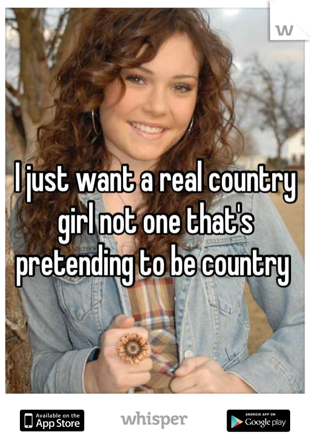 I just want a real country girl not one that's pretending to be country