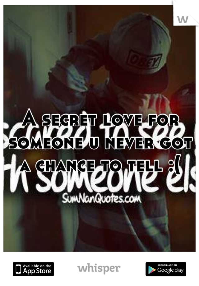A secret love for someone u never got a chance to tell :(
