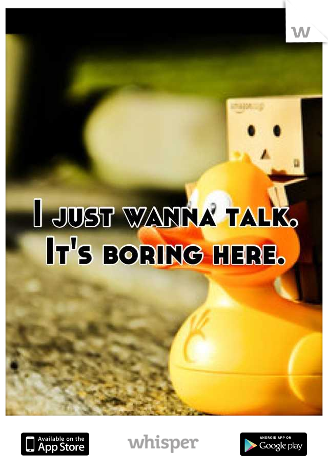 I just wanna talk. It's boring here.